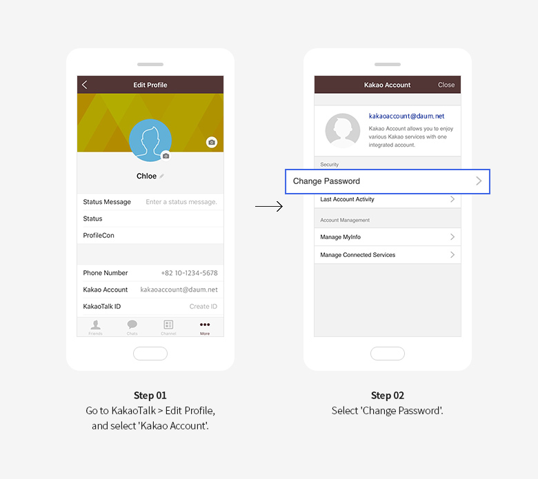 Step 01 Go to KakaoTalk > Edit Profile, and select 'Kakao Account'. Step 02 Select 'Change Password'.