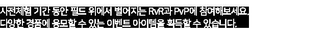 사전체험 기간 동안 필드 위에서 벌어지는 RvR과 PvP에 참여해보세요. 다양한 경품에 응모할 수 있는 이벤트 아이템을 획득할 수 있습니다.